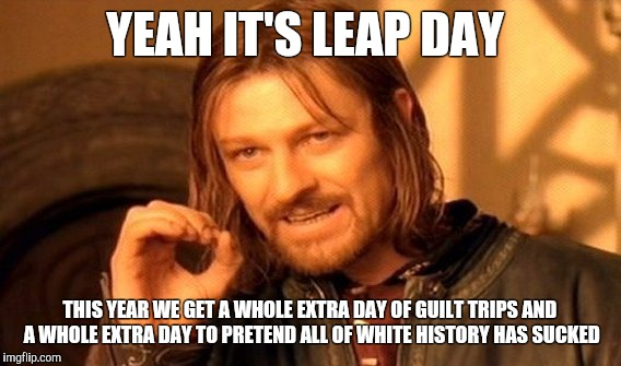 One Does Not Simply Meme | YEAH IT'S LEAP DAY THIS YEAR WE GET A WHOLE EXTRA DAY OF GUILT TRIPS AND A WHOLE EXTRA DAY TO PRETEND ALL OF WHITE HISTORY HAS SUCKED | image tagged in memes,one does not simply | made w/ Imgflip meme maker