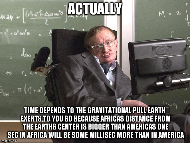 Hawking | ACTUALLY TIME DEPENDS TO THE GRAVITATIONAL PULL EARTH EXERTS TO YOU SO BECAUSE AFRICAS DISTANCE FROM THE EARTHS CENTER IS BIGGER THAN AMERIC | image tagged in hawking | made w/ Imgflip meme maker