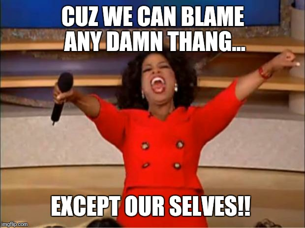 Oprah You Get A Meme | CUZ WE CAN BLAME ANY DAMN THANG... EXCEPT OUR SELVES!! | image tagged in memes,oprah you get a | made w/ Imgflip meme maker