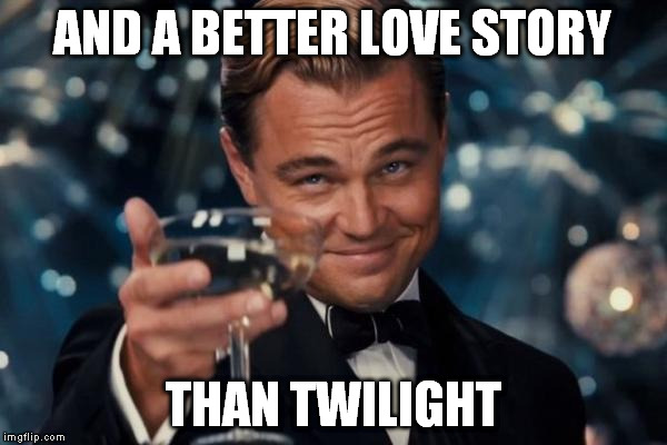 Leonardo Dicaprio Cheers Meme | AND A BETTER LOVE STORY THAN TWILIGHT | image tagged in memes,leonardo dicaprio cheers | made w/ Imgflip meme maker