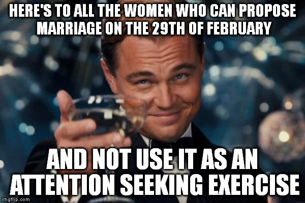 Leonardo Dicaprio Cheers Meme | HERE'S TO ALL THE WOMEN WHO CAN PROPOSE MARRIAGE ON THE 29TH OF FEBRUARY AND NOT USE IT AS AN ATTENTION SEEKING EXERCISE | image tagged in memes,leonardo dicaprio cheers | made w/ Imgflip meme maker