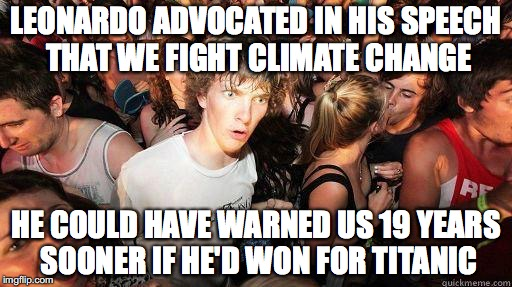 Sudden Realization | LEONARDO ADVOCATED IN HIS SPEECH THAT WE FIGHT CLIMATE CHANGE HE COULD HAVE WARNED US 19 YEARS SOONER IF HE'D WON FOR TITANIC | image tagged in sudden realization,AdviceAnimals | made w/ Imgflip meme maker