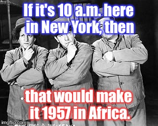 The Third World time change  |  If it's 10 a.m. here in New York, then; that would make it 1957 in Africa. | image tagged in three stooges thinking,third world,time change | made w/ Imgflip meme maker