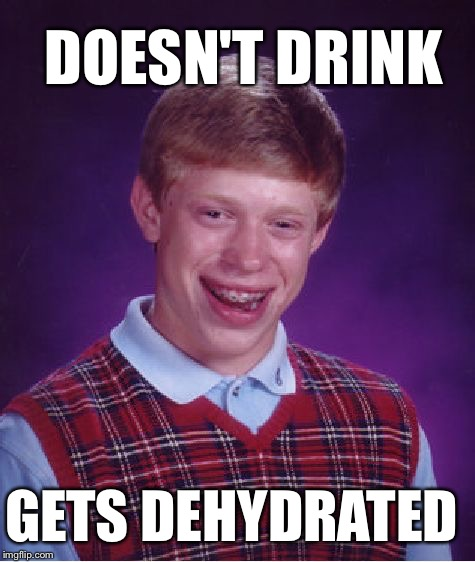 Bad Luck Brian Meme | DOESN'T DRINK GETS DEHYDRATED | image tagged in memes,bad luck brian | made w/ Imgflip meme maker