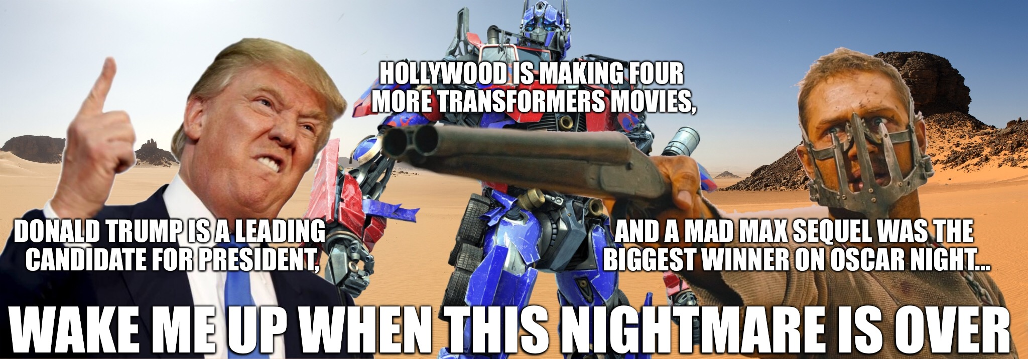 The struggle is real... | HOLLYWOOD IS MAKING FOUR MORE TRANSFORMERS MOVIES, WAKE ME UP WHEN THIS NIGHTMARE IS OVER DONALD TRUMP IS A LEADING CANDIDATE FOR PRESIDENT, | image tagged in oscars,mad max,transformers,donald trump,funny,nightmare | made w/ Imgflip meme maker
