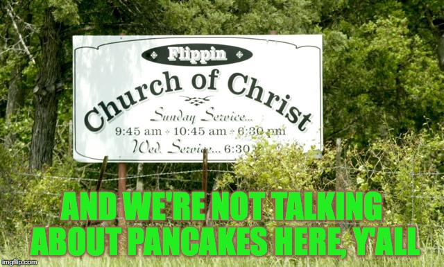 You can't make this stuff up... |  AND WE'RE NOT TALKING ABOUT PANCAKES HERE, Y'ALL | image tagged in memes,gifs,chruch,road sign | made w/ Imgflip meme maker