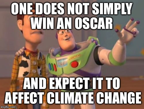 X, X Everywhere Meme | ONE DOES NOT SIMPLY WIN AN OSCAR AND EXPECT IT TO AFFECT CLIMATE CHANGE | image tagged in memes,x x everywhere | made w/ Imgflip meme maker