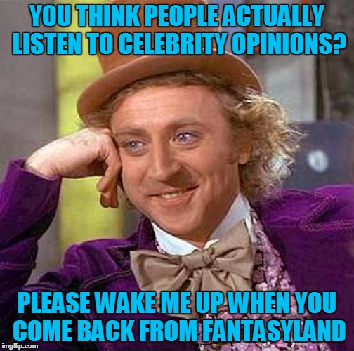 Creepy Condescending Wonka Meme | YOU THINK PEOPLE ACTUALLY LISTEN TO CELEBRITY OPINIONS? PLEASE WAKE ME UP WHEN YOU COME BACK FROM FANTASYLAND | image tagged in memes,creepy condescending wonka | made w/ Imgflip meme maker