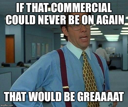 That Would Be Great Meme | IF THAT COMMERCIAL COULD NEVER BE ON AGAIN THAT WOULD BE GREAAAAT | image tagged in memes,that would be great | made w/ Imgflip meme maker