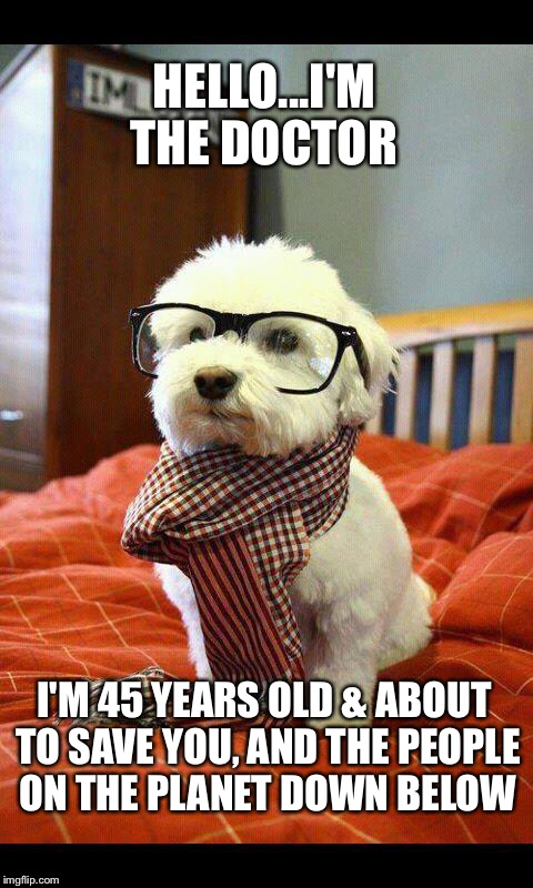 Intelligent Dog |  HELLO...I'M THE DOCTOR; I'M 45 YEARS OLD & ABOUT TO SAVE YOU, AND THE PEOPLE ON THE PLANET DOWN BELOW | image tagged in memes,intelligent dog | made w/ Imgflip meme maker
