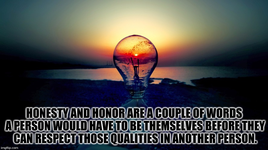 Integrity and Perspective |  HONESTY AND HONOR ARE A COUPLE OF WORDS A PERSON WOULD HAVE TO BE THEMSELVES BEFORE THEY CAN RESPECT THOSE QUALITIES IN ANOTHER PERSON. | image tagged in honesty,honor,respect,integrity,relationships,friendship | made w/ Imgflip meme maker