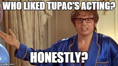 WHO LIKED TUPAC'S ACTING? HONESTLY? | made w/ Imgflip meme maker