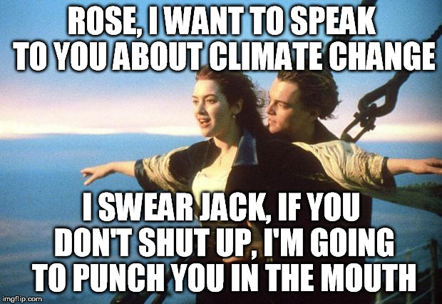 ROSE, I WANT TO SPEAK TO YOU ABOUT CLIMATE CHANGE I SWEAR JACK, IF YOU DON'T SHUT UP, I'M GOING TO PUNCH YOU IN THE MOUTH | made w/ Imgflip meme maker