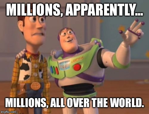X, X Everywhere Meme | MILLIONS, APPARENTLY... MILLIONS, ALL OVER THE WORLD. | image tagged in memes,x x everywhere | made w/ Imgflip meme maker