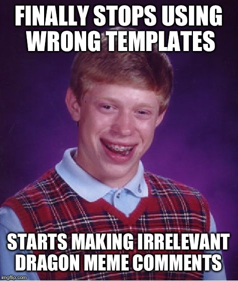 Bad Luck Brian Meme | FINALLY STOPS USING WRONG TEMPLATES STARTS MAKING IRRELEVANT DRAGON MEME COMMENTS | image tagged in memes,bad luck brian | made w/ Imgflip meme maker