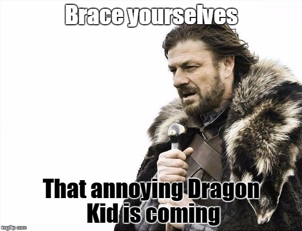 Brace Yourselves X is Coming Meme | Brace yourselves That annoying Dragon Kid is coming | image tagged in memes,brace yourselves x is coming | made w/ Imgflip meme maker