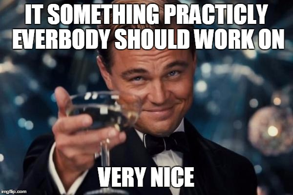 Leonardo Dicaprio Cheers Meme | IT SOMETHING PRACTICLY EVERBODY SHOULD WORK ON VERY NICE | image tagged in memes,leonardo dicaprio cheers | made w/ Imgflip meme maker