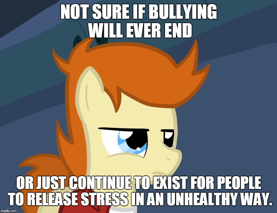 Futurama Fry Pony | NOT SURE IF BULLYING WILL EVER END OR JUST CONTINUE TO EXIST FOR PEOPLE TO RELEASE STRESS IN AN UNHEALTHY WAY. | image tagged in futurama fry pony | made w/ Imgflip meme maker