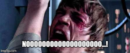 Luke Skywalker - No! | NOOOOOOOOOOOOOOOOOOO...! | image tagged in luke skywalker - no | made w/ Imgflip meme maker