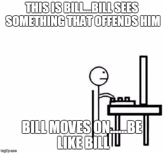Be like bill computer | THIS IS BILL...BILL SEES SOMETHING THAT OFFENDS HIM BILL MOVES ON......BE LIKE BILL | image tagged in be like bill computer,be like bill,butthurt,offensive internet guy | made w/ Imgflip meme maker