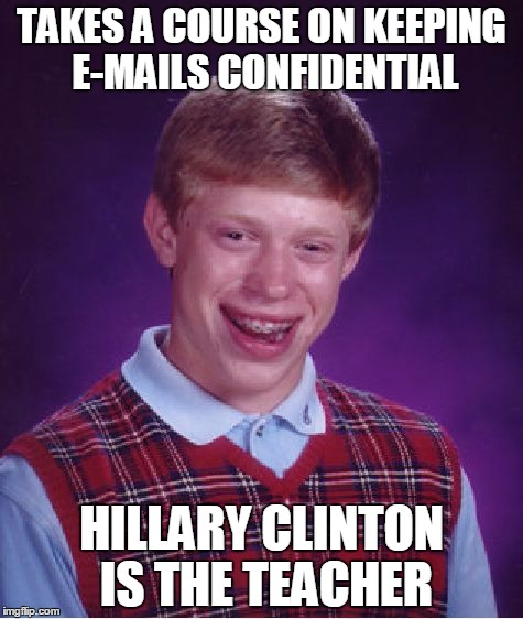 Bad Luck Brian Meme | TAKES A COURSE ON KEEPING E-MAILS CONFIDENTIAL HILLARY CLINTON IS THE TEACHER | image tagged in memes,bad luck brian | made w/ Imgflip meme maker