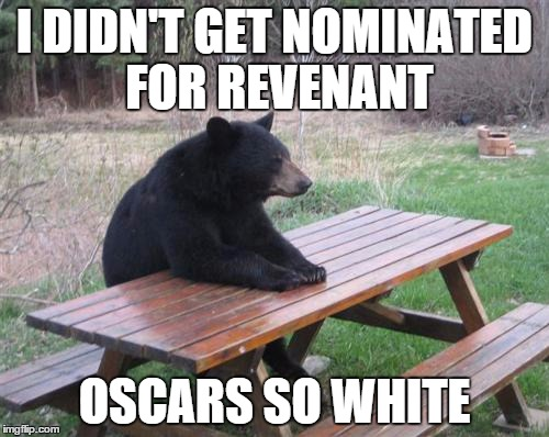 Bearly nominated | I DIDN'T GET NOMINATED FOR REVENANT OSCARS SO WHITE | image tagged in memes,bad luck bear,oscars,the revenant,leonardo dicaprio,bear | made w/ Imgflip meme maker