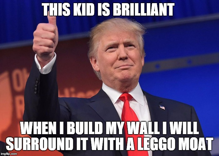 THIS KID IS BRILLIANT WHEN I BUILD MY WALL I WILL SURROUND IT WITH A LEGGO MOAT | made w/ Imgflip meme maker