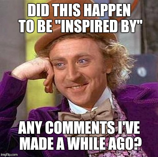 "Creepy Condescending Wonka Meme | DID THIS HAPPEN TO BE ""INSPIRED BY"" ANY COMMENTS I'VE MADE A WHILE AGO? 