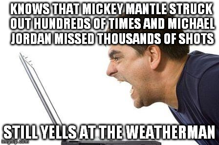 angry man weatherman | KNOWS THAT MICKEY MANTLE STRUCK OUT HUNDREDS OF TIMES AND MICHAEL JORDAN MISSED THOUSANDS OF SHOTS STILL YELLS AT THE WEATHERMAN | image tagged in michael jordan,weatherman | made w/ Imgflip meme maker