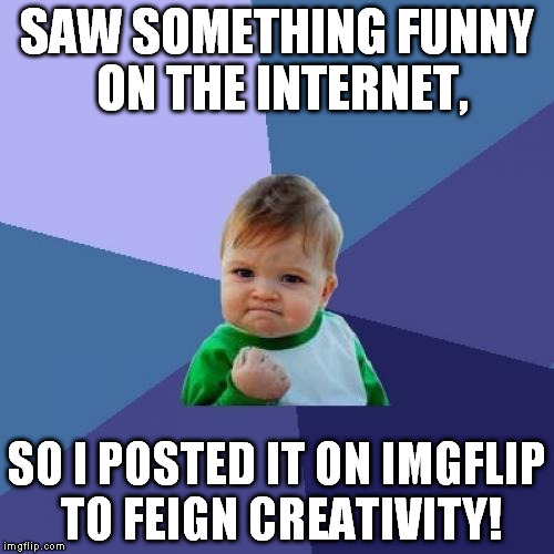 Seriously guys, did you all forget how to create? | SAW SOMETHING FUNNY ON THE INTERNET, SO I POSTED IT ON IMGFLIP TO FEIGN CREATIVITY! | image tagged in memes,a fundamental lack of creativity,imgflip,ooo something shiny,sheeple | made w/ Imgflip meme maker