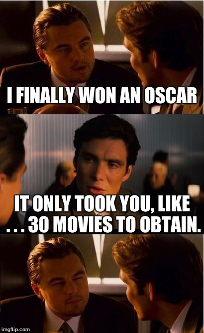 Congratz, man! :D |  I FINALLY WON AN OSCAR; IT ONLY TOOK YOU, LIKE . . . 30 MOVIES TO OBTAIN. | image tagged in memes,inception | made w/ Imgflip meme maker