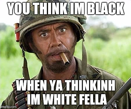 Robert Downey Jr Tropic Thunder | YOU THINK IM BLACK WHEN YA THINKINH IM WHITE FELLA | image tagged in robert downey jr tropic thunder | made w/ Imgflip meme maker