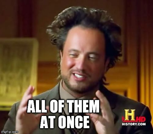 Ancient Aliens Meme | ALL OF THEM AT ONCE | image tagged in memes,ancient aliens | made w/ Imgflip meme maker