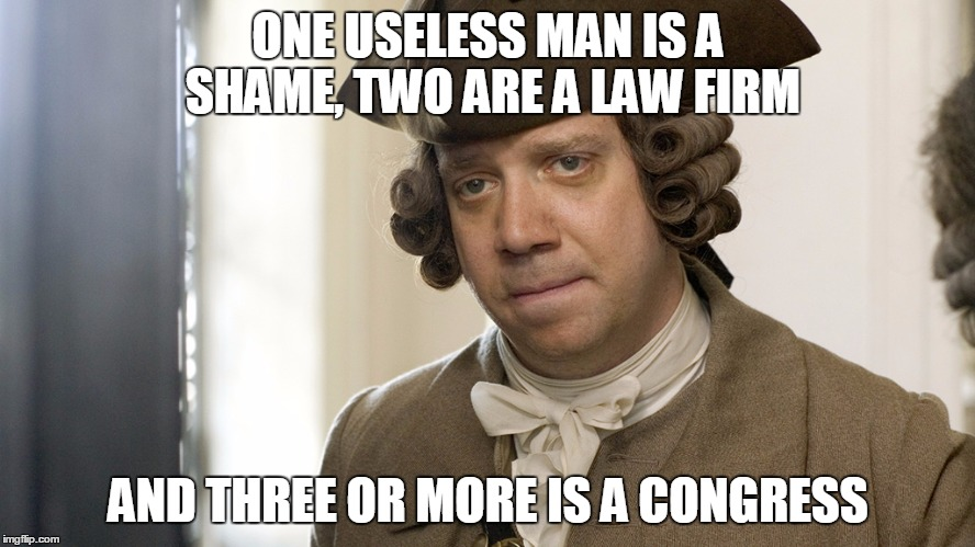 No Wonder They Can't Do Their Job Right At The Capitol | ONE USELESS MAN IS A SHAME, TWO ARE A LAW FIRM AND THREE OR MORE IS A CONGRESS | image tagged in smartass,johnadams | made w/ Imgflip meme maker
