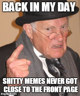 Back in my day |  BACK IN MY DAY; SHITTY MEMES NEVER GOT CLOSE TO THE FRONT PAGE | image tagged in memes,back in my day,funny,shitty,yepo | made w/ Imgflip meme maker