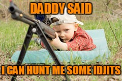 DADDY SAID I CAN HUNT ME SOME IDJITS | made w/ Imgflip meme maker