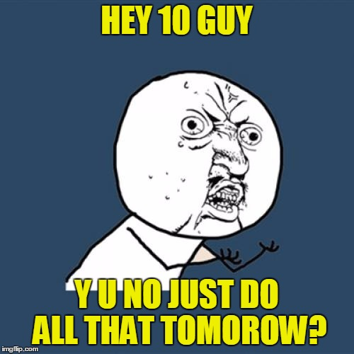 Y U No Meme | HEY 10 GUY Y U NO JUST DO ALL THAT TOMOROW? | image tagged in memes,y u no | made w/ Imgflip meme maker