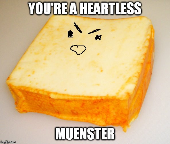 YOU'RE A HEARTLESS MUENSTER | made w/ Imgflip meme maker
