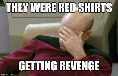 Captain Picard Facepalm Meme | THEY WERE RED SHIRTS GETTING REVENGE | image tagged in memes,captain picard facepalm | made w/ Imgflip meme maker