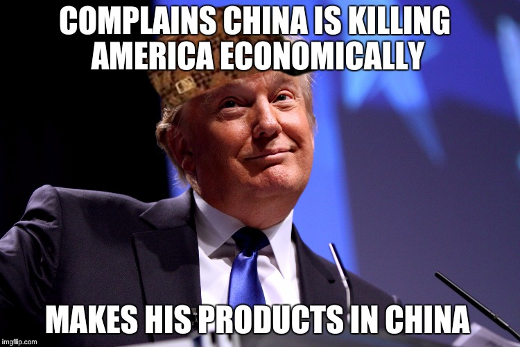 Donald Trump No2 |  COMPLAINS CHINA IS KILLING AMERICA ECONOMICALLY; MAKES HIS PRODUCTS IN CHINA | image tagged in donald trump no2,scumbag | made w/ Imgflip meme maker