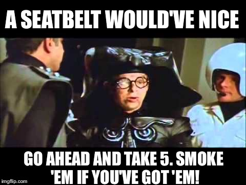 A SEATBELT WOULD'VE NICE GO AHEAD AND TAKE 5. SMOKE 'EM IF YOU'VE GOT 'EM! | made w/ Imgflip meme maker