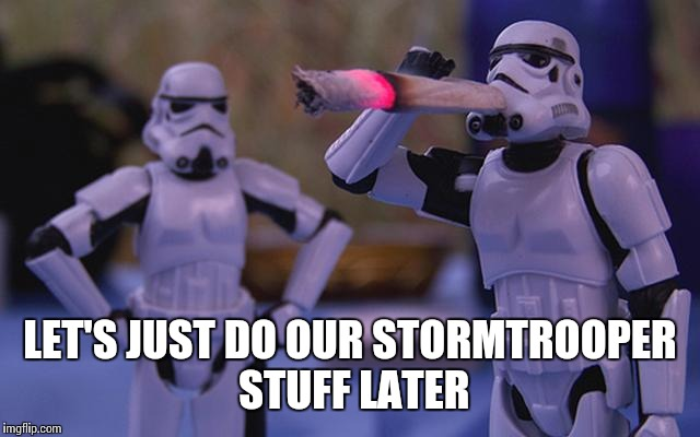 LET'S JUST DO OUR STORMTROOPER STUFF LATER | made w/ Imgflip meme maker