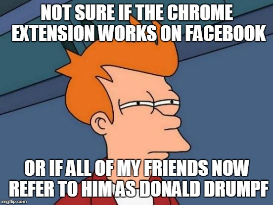 Futurama Fry Meme | NOT SURE IF THE CHROME EXTENSION WORKS ON FACEBOOK OR IF ALL OF MY FRIENDS NOW REFER TO HIM AS DONALD DRUMPF | image tagged in memes,futurama fry,AdviceAnimals | made w/ Imgflip meme maker