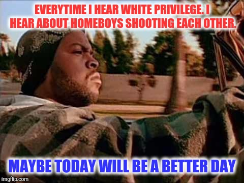 Today may be a better day | EVERYTIME I HEAR WHITE PRIVILEGE. I HEAR ABOUT HOMEBOYS SHOOTING EACH OTHER. MAYBE TODAY WILL BE A BETTER DAY | image tagged in memes,today was a good day,deep thoughts,thugs,white privilege | made w/ Imgflip meme maker