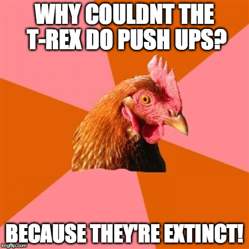 Well. thats cold. | WHY COULDNT THE T-REX DO PUSH UPS? BECAUSE THEY'RE EXTINCT! | image tagged in memes,anti joke chicken,t-rex,dinosaurs,well then,funny | made w/ Imgflip meme maker