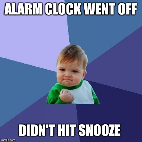 Success Kid Meme | ALARM CLOCK WENT OFF DIDN'T HIT SNOOZE | image tagged in memes,success kid | made w/ Imgflip meme maker