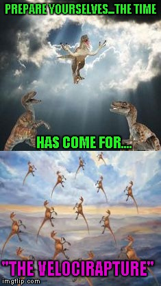 "Well, now we know what happened to one species of dinosaur. | PREPARE YOURSELVES...THE TIME HAS COME FOR.... ""THE VELOCIRAPTURE"" 