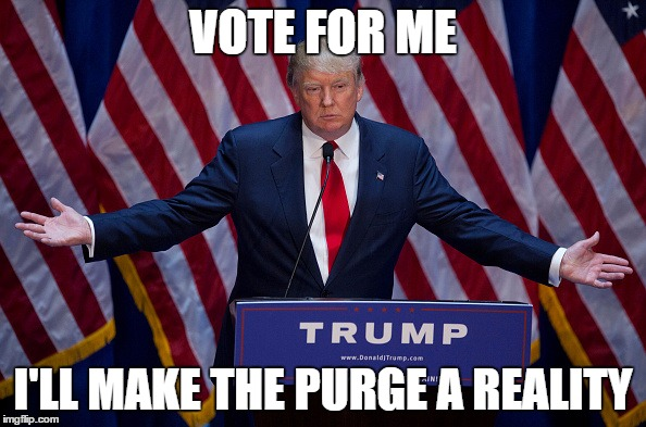 Donald Trump |  VOTE FOR ME; I'LL MAKE THE PURGE A REALITY | image tagged in donald trump | made w/ Imgflip meme maker