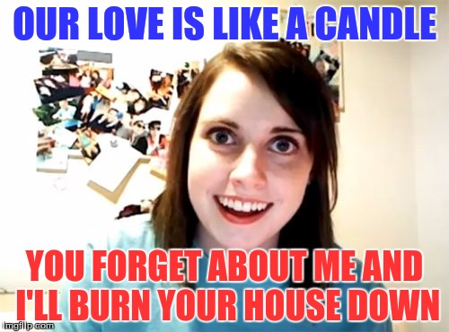 Overly Attached Girlfriend Meme | OUR LOVE IS LIKE A CANDLE YOU FORGET ABOUT ME AND I'LL BURN YOUR HOUSE DOWN | image tagged in memes,overly attached girlfriend,candles,burning,house | made w/ Imgflip meme maker