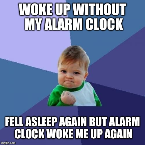 Success Kid Meme | WOKE UP WITHOUT MY ALARM CLOCK FELL ASLEEP AGAIN BUT ALARM CLOCK WOKE ME UP AGAIN | image tagged in memes,success kid | made w/ Imgflip meme maker